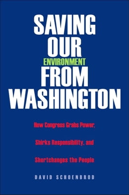 Book Saving Our Environment from Washington: How Congress Grabs Power, Shirks Responsibility, and… by Professor David Schoenbrod