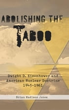 Abolishing the Taboo: Dwight D. Eisenhower and American Nuclear Doctrine, 1945-1961 by Brian Madison Jones