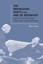 The Republican Party in the Age of Roosevelt: Sources of Anti-Government Conservatism in the United States by Elliot A. Rosen