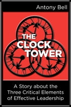 The Clock Tower: A Story about the Three Critical Elements of Effective Leadership by Antony Bell