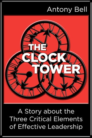 The Clock Tower: A Story about the Three Critical Elements of Effective Leadership