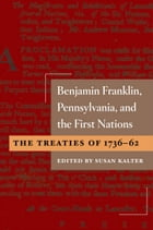 Benjamin Franklin, Pennsylvania, and the First Nations: The Treaties of 1736-62 by Susan Kalter