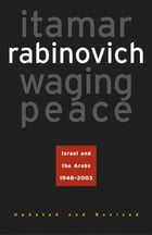 Waging Peace: Israel and the Arabs, 1948-2003 - Updated and Revised Edition by Itamar Rabinovich