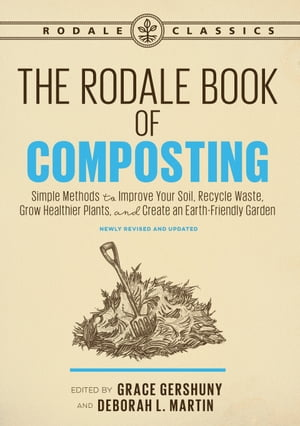 The Rodale Book of Composting, Newly Revised and Updated: Simple Methods to Improve Your Soil, Recycle Waste, Grow Healthier Plants, and Create an Earth-Friendly Garden by Grace Gershuny
