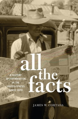 Book All the Facts: A History of Information in the United States since 1870 by James W. Cortada