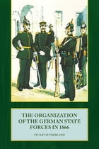 The Organization of German State Forces in 1866 by Stuart Sutherland