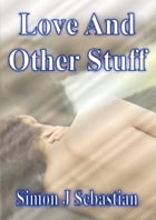 Love and Other Stuff by Simon J Sebastian