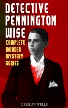 DETECTIVE PENNINGTON WISE - Complete Murder Mystery Series: The Room with the Tassels, The Man Who Fell Through the Earth, In the Onyx Lobby, The Come by Carolyn Wells