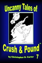 Uncanny Tales of Crush and Pound 7 by Christopher D. Carter