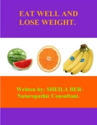 EAT WELL and LOSE WEIGHT! - By SHEILA BER - Naturopathic Consultant.: HELP TO LOSE WEIGHT QUICKLY AND EFFICIENTLY. by SHEILA BER