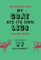Selections from My Goat Ate Its Own Legs, Volume Seven by Alex Burrett