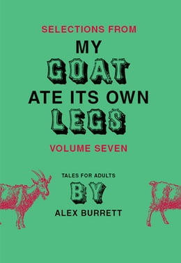 Book Selections from My Goat Ate Its Own Legs, Volume Seven by Alex Burrett