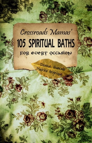 Crossroads Mamas' 105 Spiritual Baths for Every Ocassion Quickly & Easily Improve your Quality of Life with Spiritual and Aromatic Magical Baths