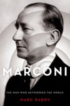 Marconi: The Man Who Networked the World by Marc Raboy