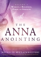 The Anna Anointing: Become a Woman of Boldness, Power and Strength by Michelle McClain-Walters