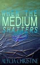 When the Medium Shatters by Alycia Christine