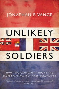 Unlikely Soldiers: How Two Canadians Fought the Secret War Against Nazi Occupation