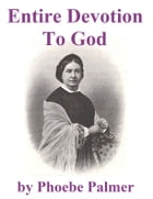 Entire Devotion to God: A Present to My Christian Friend on Entire Devotion to God by Phoebe Palmer
