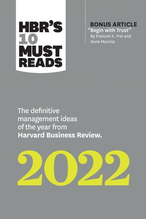 """HBR's 10 Must Reads 2022: The Definitive Management Ideas of the Year from Harvard Business Review (with bonus article """"Begin with Trust"""" by Frances X. Frei and Anne Morriss): The Definitive Management Ideas of the Year from Harvard Business Review by Harvard Business Review"""