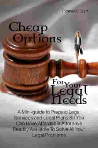 Cheap Options For Your Legal Needs: A Mini-guide to Prepaid Legal Services and Legal Plans So You Can Have Affordable Attorneys Readily  by Thomas S. Carr