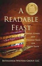 A Readable Feast: Sweet, Funny, and Strange Tales for Every Taste by Bethlehem Writers Group, LLC