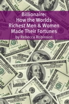 Billionaire: How the Worlds Richest Men and Women Made Their Fortunes by Rebecca Robinson