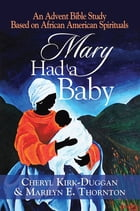 Mary Had a Baby: An Advent Bible Study Based on African American Spirituals by Cheryl Kirk-Duggan