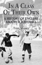 In A Class of Their Own: A History of English Amateur Football by Terry Morris