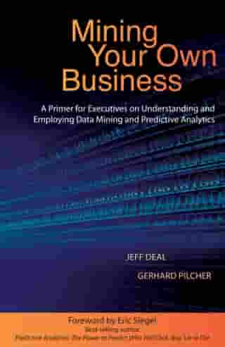 Mining Your Own Business: A Primer for Executives on Understanding and Employing Data Mining and Predictive Analytics by Jeff Deal