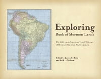 Exploring Book of Mormon Lands: The 1923 Latin American Travel Writings of Mormon Historian Andrew…