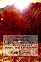 Singing To The End Of Life (Life's Outtakes Year 5) 52 Humorous And Inspirational Short Stories by Daris Howard
