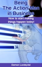 Being the Action-Man in Business: How to start making things happen today! by Damon Lundqvist