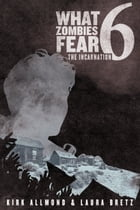 What Zombies Fear 6: The Incarnation by Kirk Allmond