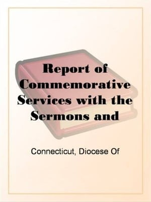 Report Of Commemorative Services With The Sermons And Addresses At The Seabury Centenary, 1883-1885. by Diocese Of Connecticut