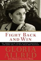 Fight Back and Win: My Thirty-Year Fight Against Injustice--And How You Can Win Your Own Battles by Gloria Allred