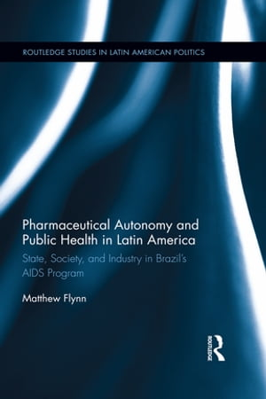 Pharmaceutical Autonomy and Public Health in Latin America State,  Society and Industry in Brazil?s AIDS Program
