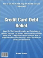 Credit Card Debt Relief: Based On The Proven Principles and Techniques of Debtors Discover The Secrets Behind Credit Card Deb by Mary Braum
