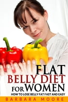 Flat Belly Diet For Women: How to Lose Belly Fat Fast and Easy by Barbara Moore