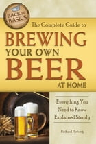 The Complete Guide to Brewing Your Own Beer at Home: Everything You Need to Know Explained Simply by Richard Helweg