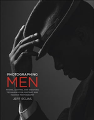 Photographing Men Posing,  Lighting,  and Shooting Techniques for Portrait and Fashion Photography