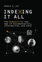 Indexing It All: The Subject in the Age of Documentation, Information, and Data by Ronald E. Day