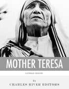 Catholic Legends: The Life and Legacy of Blessed Mother Teresa of Calcutta by Charles River Editors