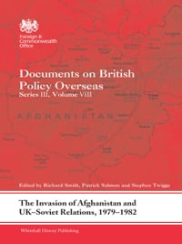The Invasion of Afghanistan and UK-Soviet Relations, 1979-1982: Documents on British Policy…