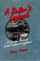 A Sailor's Logbook: A Season Aboard Great Lakes Freighters by Mark L. Thompson