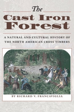 Book The Cast Iron Forest: A Natural and Cultural History of the North American Cross Timbers by Richard V. Francaviglia