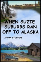 When Suzie Suburbs Ran Off to Alaska by Andra Stolcers