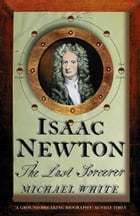 Isaac Newton: The Last Sorcerer by Michael White