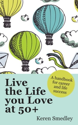Book Live The Life You Love At 50+: A Handbook For Career And Life Success by Keren Smedley