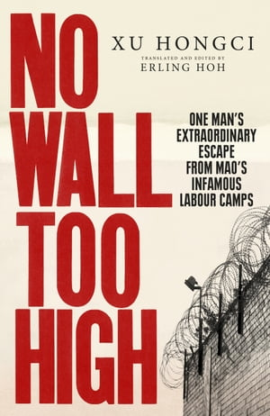 No Wall Too High One Man?s Extraordinary Escape from Mao?s Infamous Labour Camps