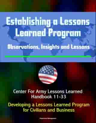 Establishing a Lessons Learned Program: Observations, Insights and Lessons - Center For Army Lessons Learned Handbook 11-33 - Developing a Lessons Learned Program for Civilians and Business